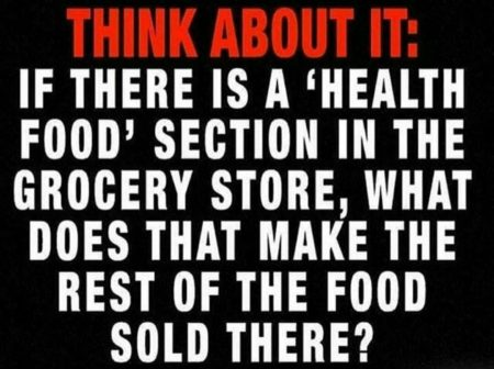 """Think about it: if there is a 'health food' section in the grocery store, what does that make the rest of the food sold there?"""