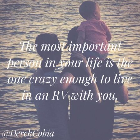 """The most important person in your life is the one crazy enough to live in an RV with you."" - Derek Cobia"
