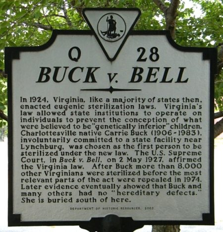 """Buck v. Bell: In 1925, Virginia, like a majority of states then, enacted eugenic sterilization laws. Viriginia's law allowed state institutions to operate on individuals to prevent conception of what were believed to be 'genetically inferior' children. Charlottesville native, Carrie Buck (1906 - 1983), involuntarily committed to a state facility near Lynchburg, was chosen as the first person to be sterilized under the law. The U.S. Supreme Court, in Buck v. Bell, on 2 May 1927, affirmed the Virginia law. After Buck, mor than 8,000 other Virginians were sterlized before the most relevant parts of the act were repealed in 1974. Later evidence eventually showed that Buck and many others had no 'hereditary defects.' She is buried south of here."" (Department of Historic Resources, 2002)"