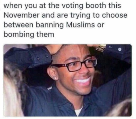 """When you at the voting booth this November and are trying to choose between banning Muslims or bombing them"""