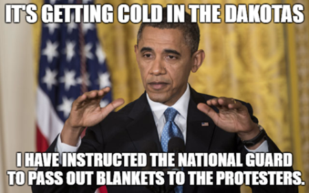 """It's getting cold in the Dakotas I've instructed the National Guard to pass out blankets to the protesters."""