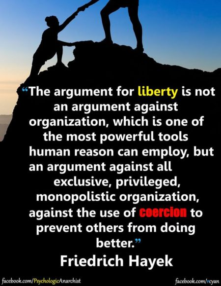 """The argument for liberty is not an argument against organization, which is one of the most powerful tools human reason can employ, but an argument against all exclusive, privileged, monopolistic organization, against the use of coercion to prevent others from doing better."" - Friedrich Hayek"