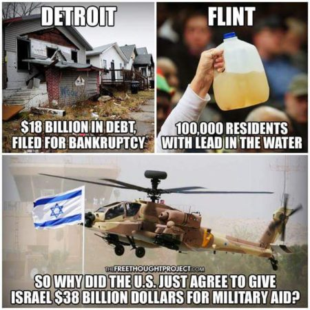 """Detroit: $18 billion in debt, filed for bankruptcy. Flint: 100,000 residents with lead in the water. So, why did the U.S. just agree to give Israel $38 billion dollars for military aid?"""