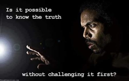 """How is it possible to know the truth without challenging it, first?"