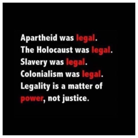 """Apartheid was legal. The Holocaust was legal. Slavery was legal. Colonialism was legal. Legality is a matter of power, not justice."""
