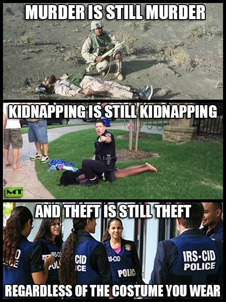 """Murder is still murder Kidnapping is still kidnapping And, theft is still theft Regardless of the costume you wear"""