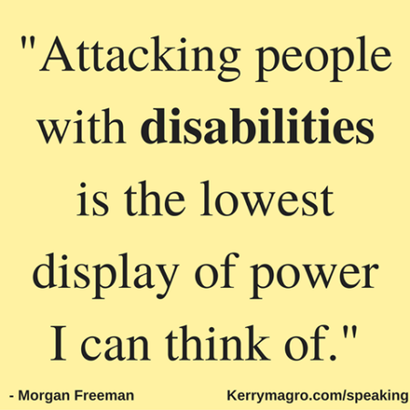 """Attacking people with disabilities is the lowest display of power I can think of."" - Morgan Freeman"