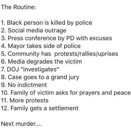 "The Routine: 1. Black person is killed by police 2. Social media outrage 3. Press conference by PD with excuses 4. Mayor takes side of police 5. Community has protests/rallies/uprises 6. Media degrades the victim 7. DOJ ""investigates"" 8. Case goes to a grand jury 9. No indictment 10. Family of victim asks for prayers and peace 11. More protests 12. Family gets settlement Next murder"""