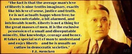 """The fact is that the average man's love of liberty is nine-tenths imaginary, exactly like his love of sense, justice and truth. He is not actually happy when free; he is uncomfortable, a bit alarmed, and intolerably lonely. Liberty is not a thing for the great masses of men. It is the exclusive possession of a small and disreputable minority, like knowledge, courage and honor. It takes a special sort of man to understand and enjoy liberty - and he is usually an outlaw in democratic societies."" - H.L. Mencken"
