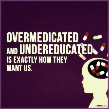 """Overmedicated and undereducated is exactly how they want us."""