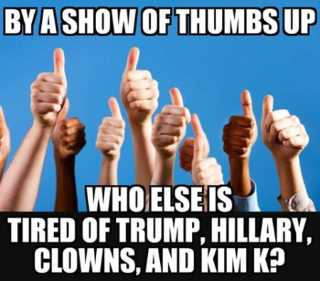 """By a show of thumbs up Who else is tired of Trump, Hillary, Clowns and Kim K?"""