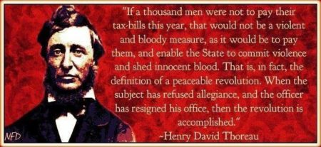 """If a thousand men were not to pay their tax-bills this year, that would not be a violent and bloody measure, as it would be to pay them, and enable the State to commit violence and shed innocent blood. That is, in fact, the definition of a peaceable revolution. When the subject has refused allegiance, then the revolution is accomplished."" - Henry David Thoreau"