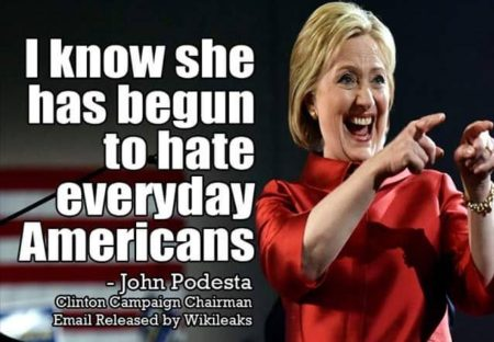"""I know she has begun to hate everyday Americans."" - John Podesta, Clinton Campaign Chairman, Email Released by Wikileaks"