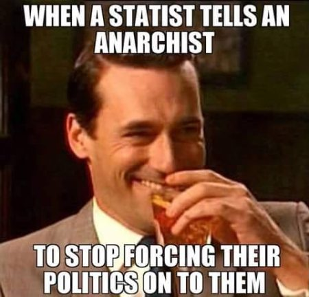 """When a Statist Tells an Anarchist To Stop Forcing Their Politics on to Them"""