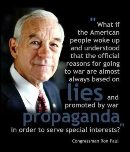 """What if the American people woke up and understood that the official reasons for going to war are almost always based on lies and promoted by war propaganda in order to serve special interests? - Congressman Ron Paul"