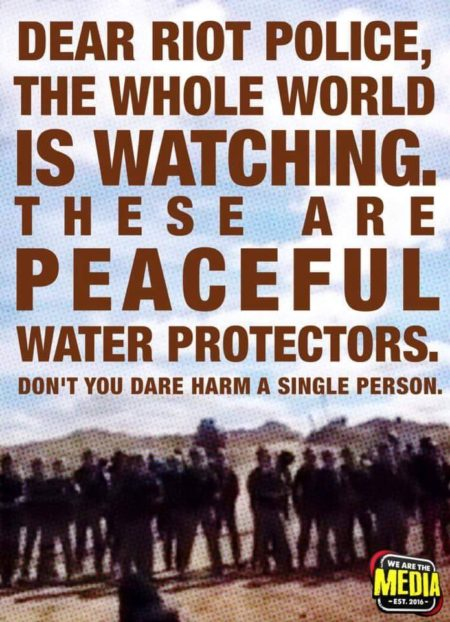 """Dear Riot Police, The whole world is watching. These are peaceful water protectors. Don't you dare harm a single person."""