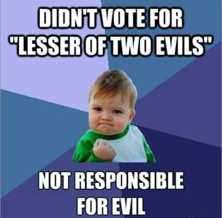 """Didn't vote for 'lesser of two evils' Not responsible for evil'"