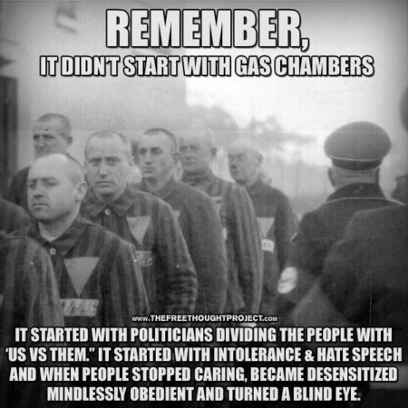 """Remember, it didn't start with the gas chambers. It started with intolerance & hate speech and when people stopped caring, because desensitized mindlessly obedient and turned a blind eye."""
