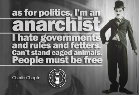 """As for politics, I'm an Anarchist. I hate goverments and rules and fetters. Can't stand caged animals. People must be free."" - Charlie Chaplin"