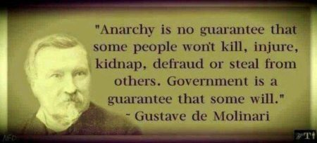 """Anarchy is no guarantee that some people won't kill, injure, kidnap, defraud, or steal from others. Government is a [legally-protected] guarantee that some will."" – Gustave de Molinari"
