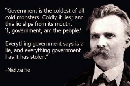 """Goverment is the coldest of all monsters. Coldly it lies; and this lie slips from its mouth: 'I, government, am the people.' Everything goverment says is a lie, and everything goverment has, it has stolen."" - Nietzche"
