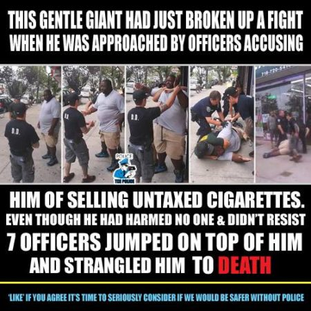"""This gentle giant had just broken up a fight when he was approached by officers accusing him of selling untaxed cigarettes. Even though he had harmed no one & didn't resist, 7 officers jumped on top of him and strangled him to death. Like if you agree it's time to seriously consider if we would be safer without police."" (Artwork originally located here, on the Facebook page, ""CopBlock"")"