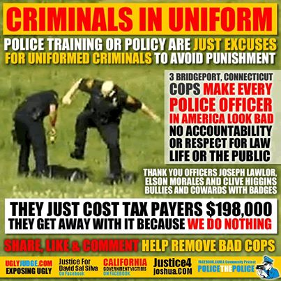 """Criminals in uniform. Police training or policy are just excuses for uniformed criminals to avoid punishment. 3 Bridgeport, Conneticut cops make every police officer in America look bad. No accountability or respect for law, life, or the public. Thank you, officers Joseph Lawlor, Elson Morales, and Clive Higgins - bullies and cowards with badges. They just cost tax payers $198,000. They get away with it because we do nothing. Share, like & comment. Help remove bad cops."" (Graphic originally located here, on the Facebook page, ""– Police the Police – (A Community Project)"")"