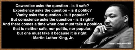 """Cowardice asks the question, is it safe? Expediency ask the question, is it politic? Vanity asks the question, is it popular? But, conscience ask the question, is it right? And there comes a time when we must take a position that is neither safe, nor politic, nor popular, but one must take it because it is right."""" - Dr. Martin Luther King, Jr."""