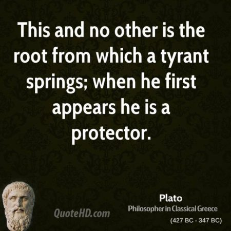 """This and no other is the root from which a tyrant springs; when he first appears, he is a protector."" - Plato"