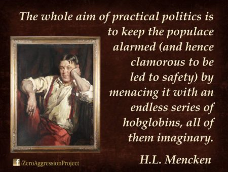 """The whole aim of practical politics is to keep the populace alarmed (and hence clamorous to be led to safety) by menacing it with an endless series of hobgoblins, all of them imaginary."" – H.L. Mencken"