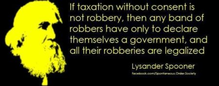 """If taxation without consent is not robbery, then any band of robbers have only to declare themselves a government, and all of their robberies are legalized."" – Lysander Spooner (Artwork originally located here, on the Facebook page, ""Americans Against the Republican and Democratic Parties"")"
