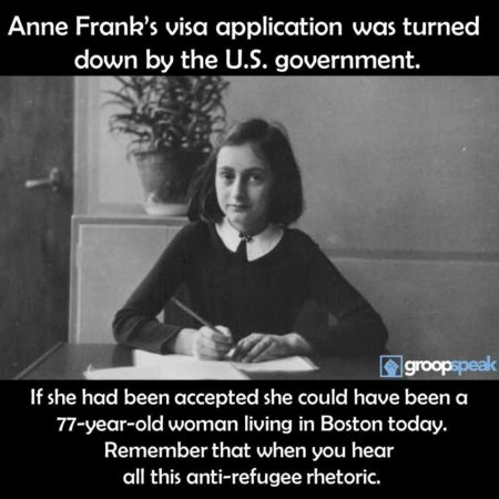 """Ann Frank's visa application was turned down by the U.S. government. If she had been accepted, she could have been a 77-year-old woman living in Boston today. Remember that when you hear all this anti-refugee rhetoric."""