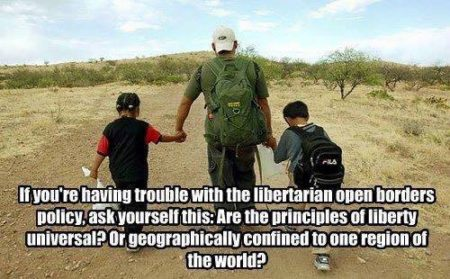 """If you're having trouble with the libertarian open borders policy, ask yourself this: are the principles of liberty universal, or geographically confined to one region of the world?"""