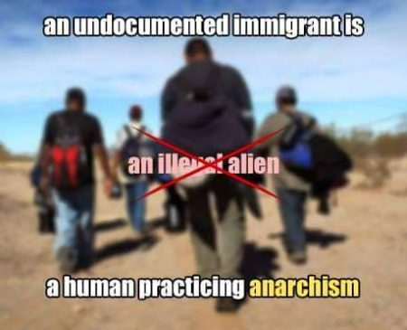 """An undocumented immigrant is an illegal alien a human practicing anarchism"""