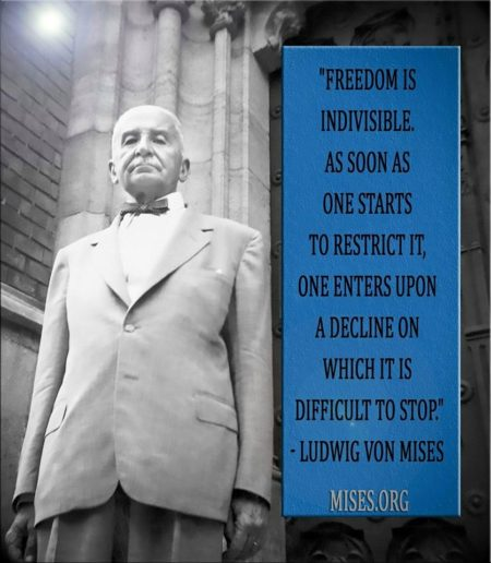 """Freedom is indivisible. As soon as one starts to restrict it, one enters upon a decline on which it is difficult to stop."" - Ludwig Von Mises"