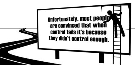"""Unfortunately, most people are convinced that when control fails, it's because they didn't control enough."""