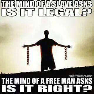 """The mind of the slaves asks, 'Is it legal?' The mind of the free man asks, 'Is it right?'"""