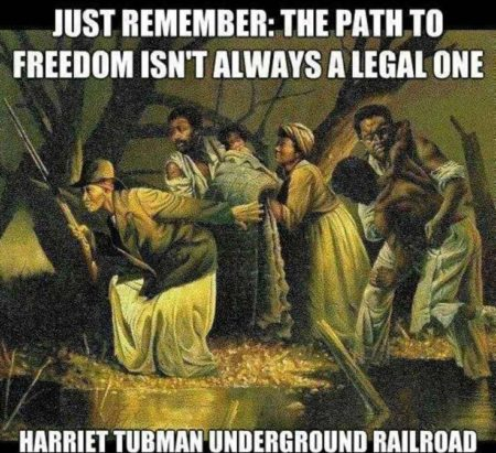 """Just remember: the path to freedom isn't always a legal one. Harriet Tubman, Underground Railroad"""