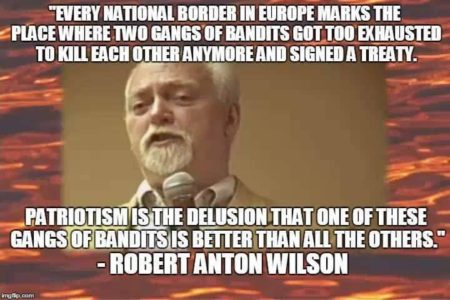 """Every national border in Europe marks the place where two gangs of bandits got too exhausted to kill each other anymore and signed a treaty. Patriotism is the delusion that one of these gangs of bandits is better than all the others."" Robert Anton Wilson"