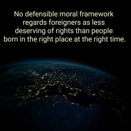 """No defensible moral framework regards foreigners as less deserving of rights than people born in the right place at the right time."""